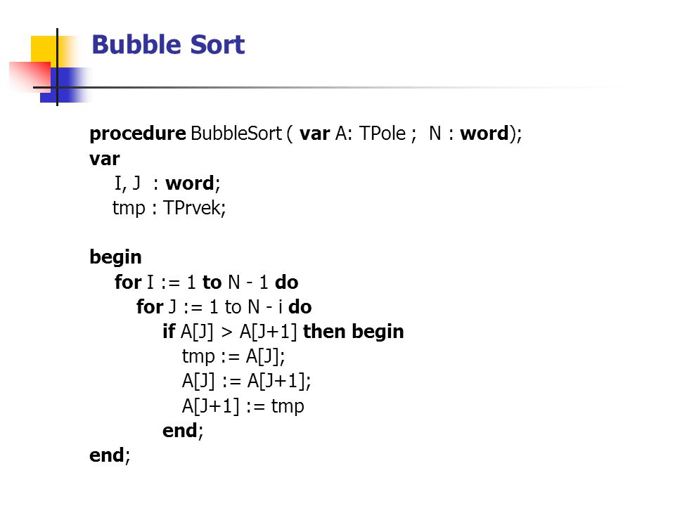 Bubble Sort procedure BubbleSort ( var A: TPole ; N : word); var I, J : word; tmp : TPrvek; begin for I := 1 to N - 1 do for J := 1 to N - i do if A[J] > A[J+1] then begin tmp := A[J]; A[J] := A[J+1]; A[J+1] := tmp end;
