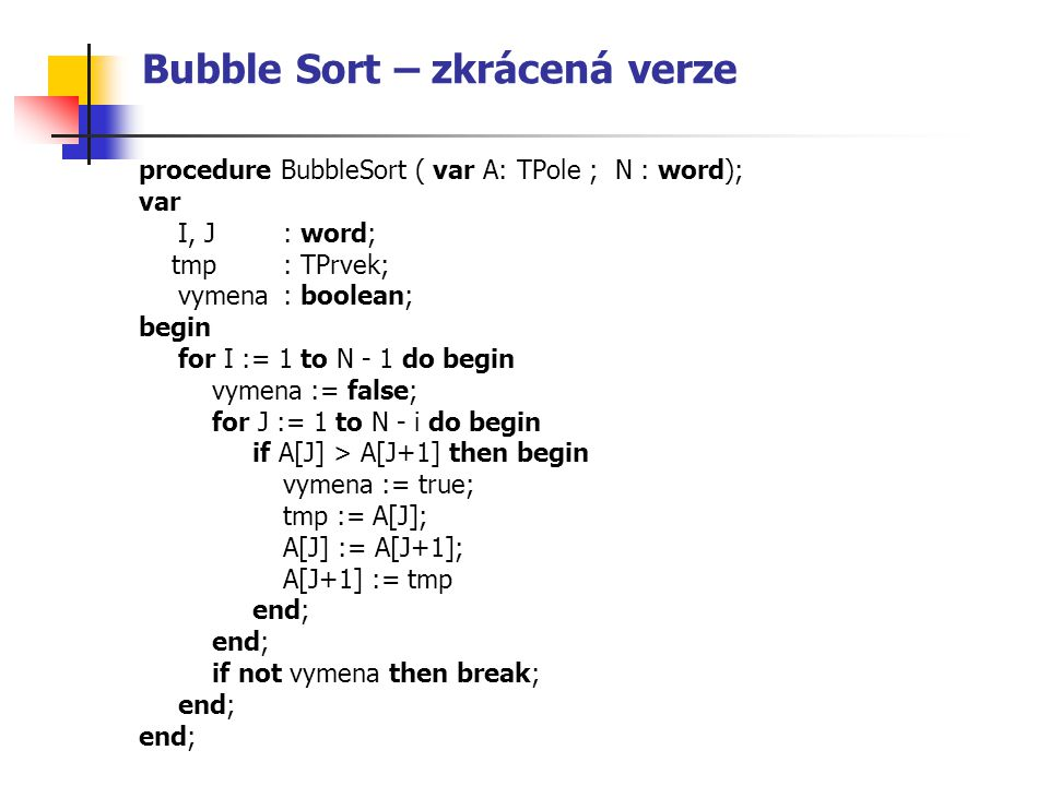 Bubble Sort – zkrácená verze procedure BubbleSort ( var A: TPole ; N : word); var I, J : word; tmp : TPrvek; vymena : boolean; begin for I := 1 to N - 1 do begin vymena := false; for J := 1 to N - i do begin if A[J] > A[J+1] then begin vymena := true; tmp := A[J]; A[J] := A[J+1]; A[J+1] := tmp end; if not vymena then break; end;