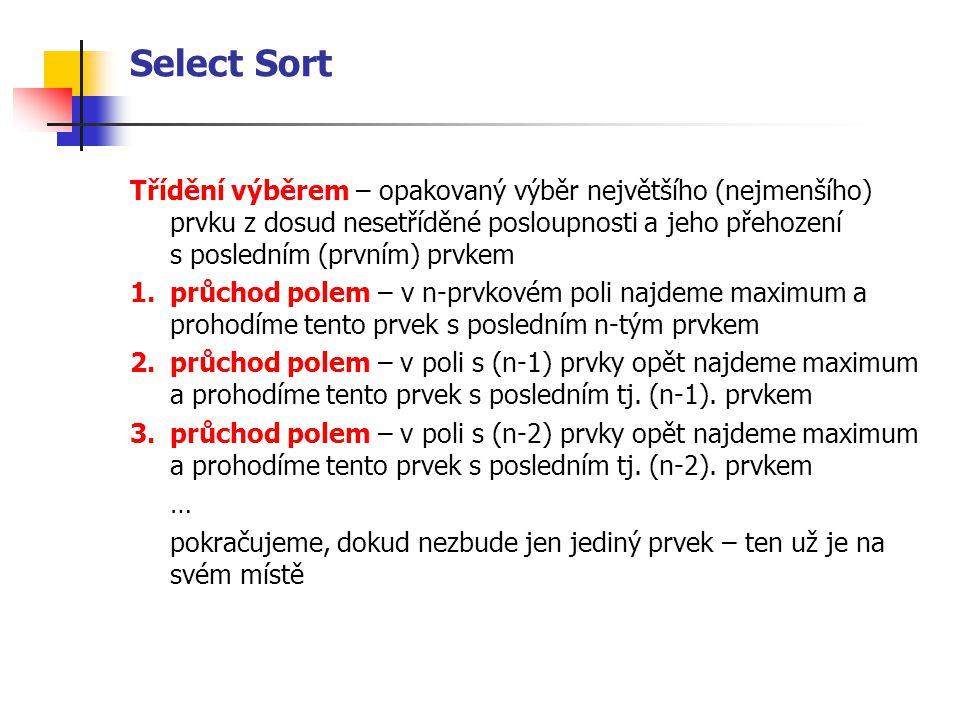 Select Sort Třídění výběrem – opakovaný výběr největšího (nejmenšího) prvku z dosud nesetříděné posloupnosti a jeho přehození s posledním (prvním) prvkem 1.průchod polem – v n-prvkovém poli najdeme maximum a prohodíme tento prvek s posledním n-tým prvkem 2.průchod polem – v poli s (n-1) prvky opět najdeme maximum a prohodíme tento prvek s posledním tj.