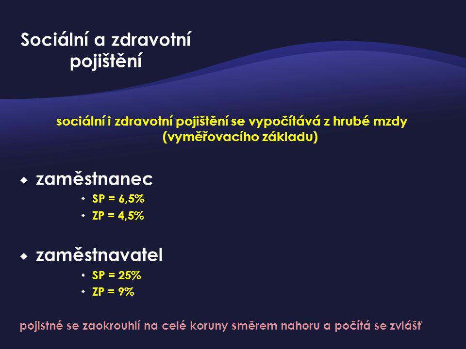 sociální i zdravotní pojištění se vypočítává z hrubé mzdy (vyměřovacího základu)  zaměstnanec  SP = 6,5%  ZP = 4,5%  zaměstnavatel  SP = 25%  ZP