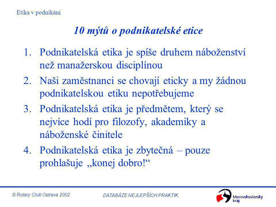 Etika v podnikání © Rotary Club Ostrava 2002 DATABÁZE NEJLEPŠÍCH PRAKTIK 10 mýtů o podnikatelské etice 1.Podnikatelská etika je spíše druhem náboženst