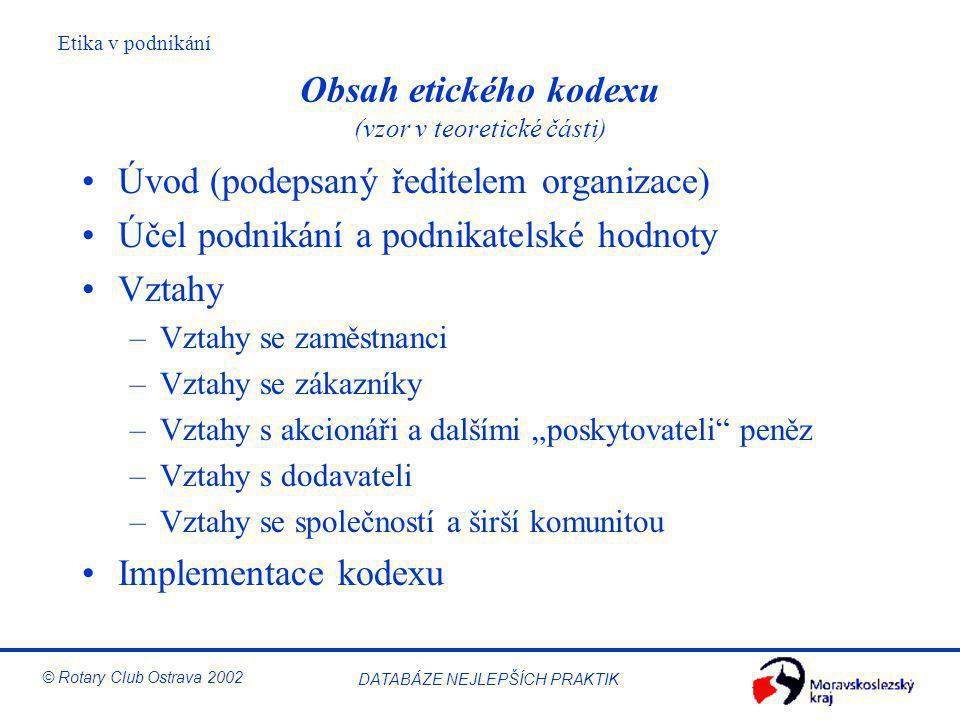 Etika v podnikání © Rotary Club Ostrava 2002 DATABÁZE NEJLEPŠÍCH PRAKTIK Obsah etického kodexu (vzor v teoretické části) Úvod (podepsaný ředitelem org