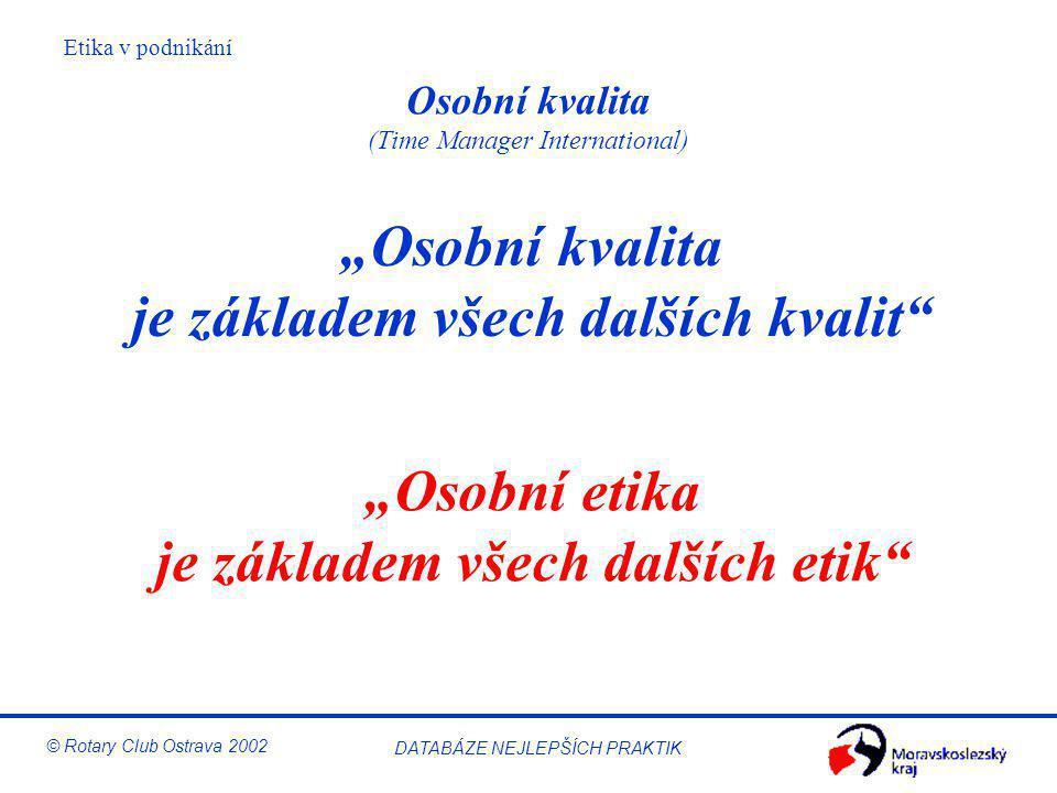 """Etika v podnikání © Rotary Club Ostrava 2002 DATABÁZE NEJLEPŠÍCH PRAKTIK Osobní kvalita (Time Manager International) """"Osobní kvalita je základem všech"""