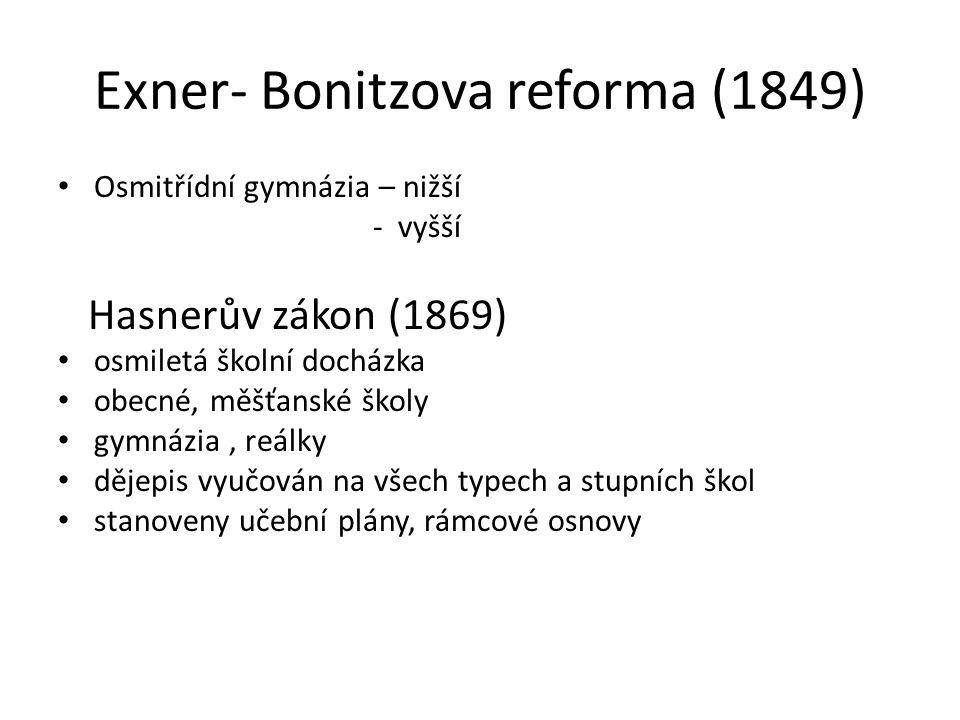 Exner- Bonitzova reforma (1849) Osmitřídní gymnázia – nižší - vyšší Hasnerův zákon (1869) osmiletá školní docházka obecné, měšťanské školy gymnázia, reálky dějepis vyučován na všech typech a stupních škol stanoveny učební plány, rámcové osnovy