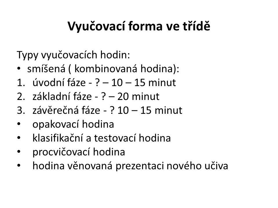 Vyučovací forma ve třídě Typy vyučovacích hodin: smíšená ( kombinovaná hodina): 1.úvodní fáze - ? – 10 – 15 minut 2.základní fáze - ? – 20 minut 3.záv