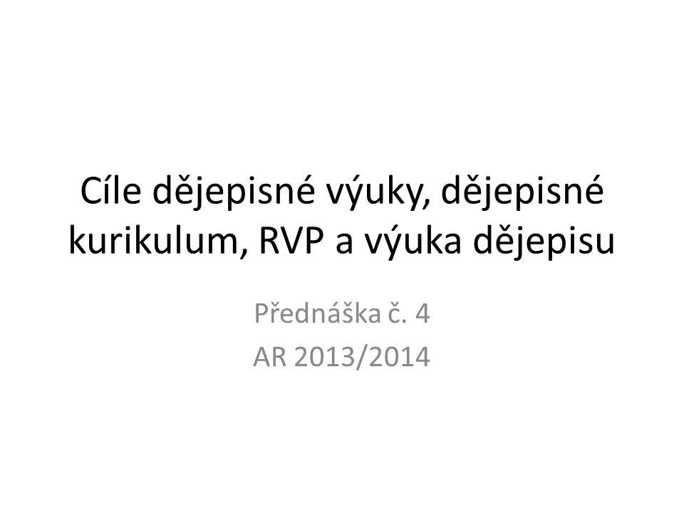Cíle dějepisné výuky, dějepisné kurikulum, RVP a výuka dějepisu Přednáška č. 4 AR 2013/2014