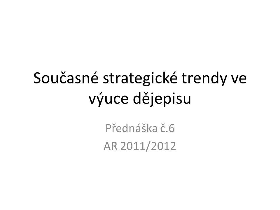 Současné strategické trendy ve výuce dějepisu Přednáška č.6 AR 2011/2012