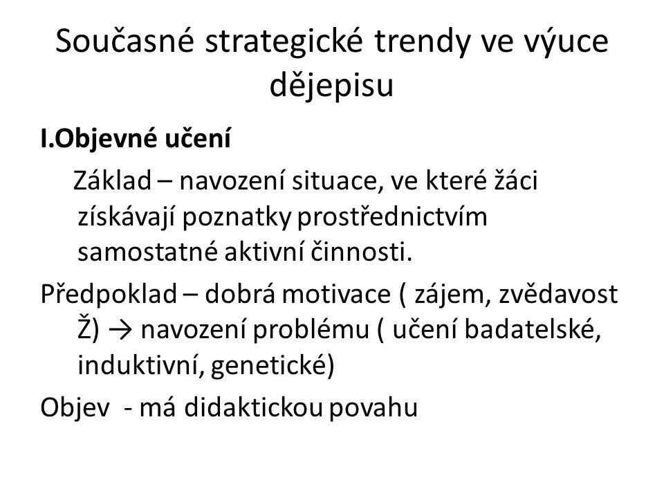 Současné strategické trendy ve výuce dějepisu I.Objevné učení Základ – navození situace, ve které žáci získávají poznatky prostřednictvím samostatné a