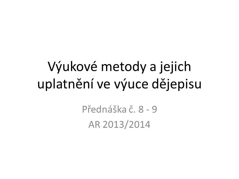 Výukové metody a jejich uplatnění ve výuce dějepisu Přednáška č. 8 - 9 AR 2013/2014
