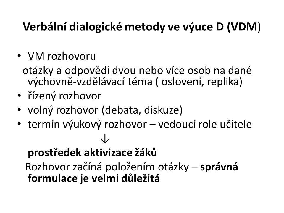 Verbální dialogické metody ve výuce D (VDM) VM rozhovoru otázky a odpovědi dvou nebo více osob na dané výchovně-vzdělávací téma ( oslovení, replika) řízený rozhovor volný rozhovor (debata, diskuze) termín výukový rozhovor – vedoucí role učitele ↓ prostředek aktivizace žáků Rozhovor začíná položením otázky – správná formulace je velmi důležitá
