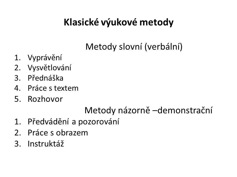 Klasické výukové metody Metody slovní (verbální) 1.Vyprávění 2.Vysvětlování 3.Přednáška 4.Práce s textem 5.Rozhovor Metody názorně –demonstrační 1.Předvádění a pozorování 2.Práce s obrazem 3.Instruktáž