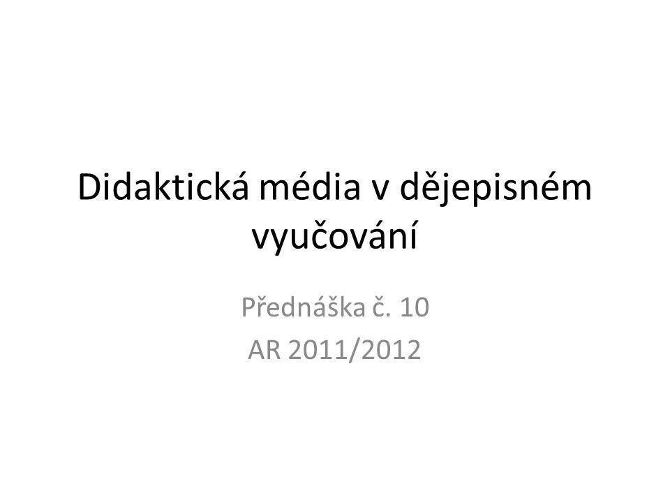 Didaktická média v dějepisném vyučování Přednáška č. 10 AR 2011/2012