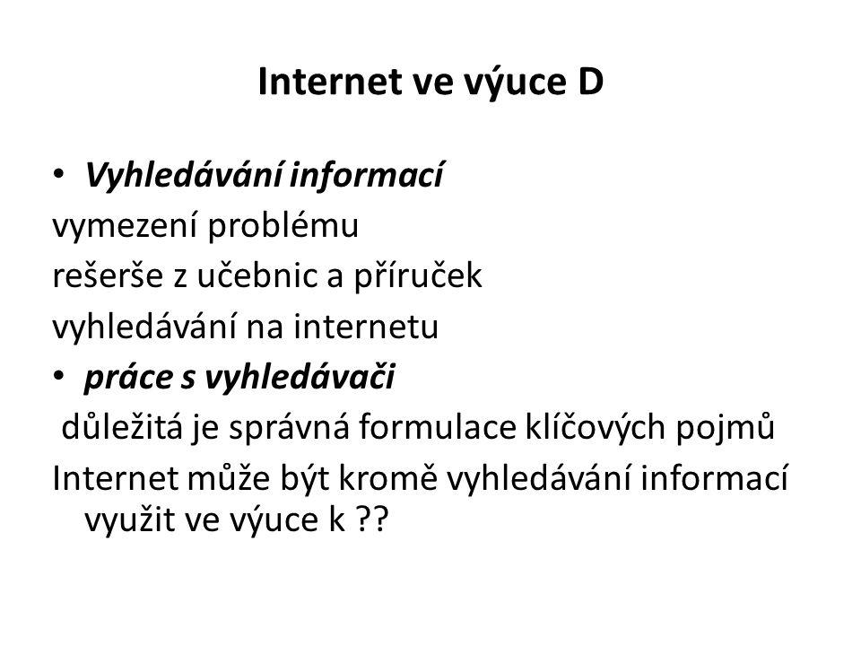 Internet ve výuce D Vyhledávání informací vymezení problému rešerše z učebnic a příruček vyhledávání na internetu práce s vyhledávači důležitá je správná formulace klíčových pojmů Internet může být kromě vyhledávání informací využit ve výuce k ??