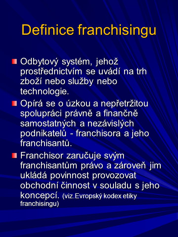 Definice franchisingu Odbytový systém, jehož prostřednictvím se uvádí na trh zboží nebo služby nebo technologie. Opírá se o úzkou a nepřetržitou spolu