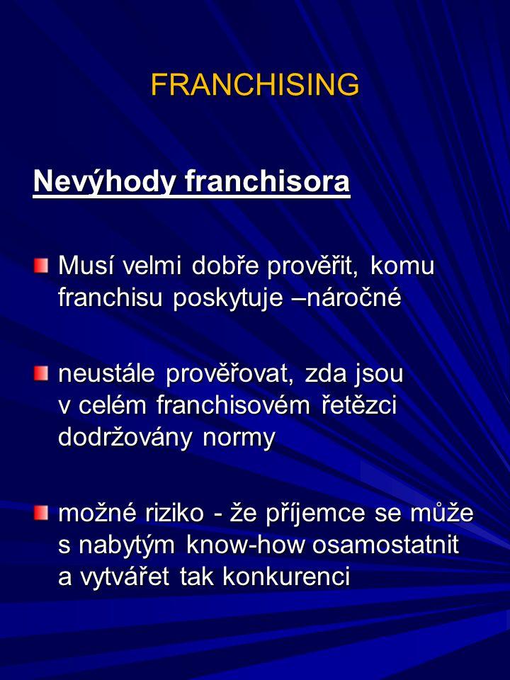 FRANCHISING Nevýhody franchisora Musí velmi dobře prověřit, komu franchisu poskytuje –náročné neustále prověřovat, zda jsou v celém franchisovém řetěz