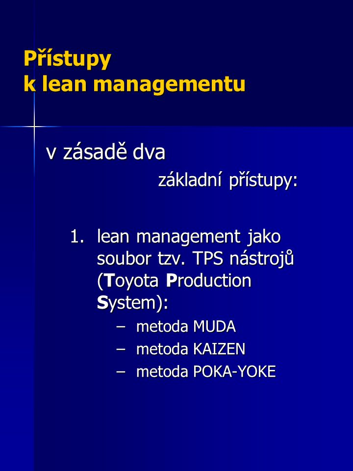 Přístupy k lean managementu v zásadě dva základní přístupy: základní přístupy: 1.lean management jako soubor tzv. TPS nástrojů (Toyota Production Syst
