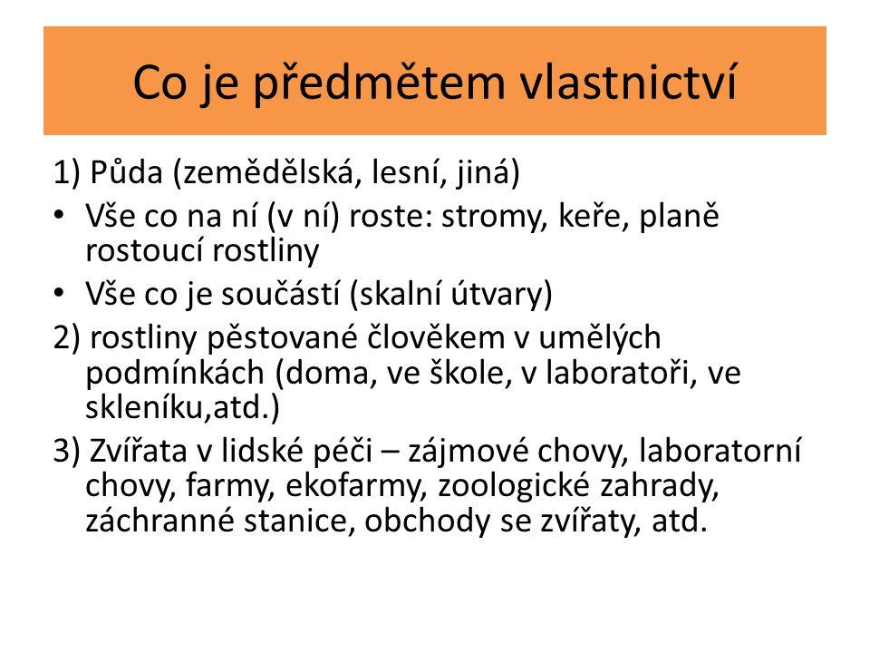 Co je předmětem vlastnictví 1) Půda (zemědělská, lesní, jiná) Vše co na ní (v ní) roste: stromy, keře, planě rostoucí rostliny Vše co je součástí (skalní útvary) 2) rostliny pěstované člověkem v umělých podmínkách (doma, ve škole, v laboratoři, ve skleníku,atd.) 3) Zvířata v lidské péči – zájmové chovy, laboratorní chovy, farmy, ekofarmy, zoologické zahrady, záchranné stanice, obchody se zvířaty, atd.