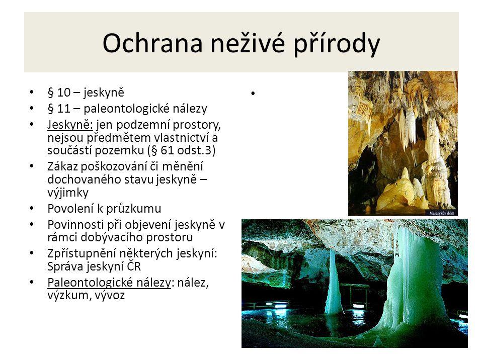 9 Ochrana neživé přírody § 10 – jeskyně § 11 – paleontologické nálezy Jeskyně: jen podzemní prostory, nejsou předmětem vlastnictví a součástí pozemku