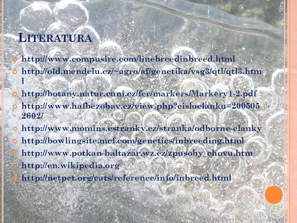 L ITERATURA http://www.compusire.com/linebreedinbreed.html http://old.mendelu.cz/~agro/af/genetika/vsg3/qtl/qtl3.htm l http://botany.natur.cuni.cz/fer/markers/Markery1-2.pdf http://www.hafbezobav.cz/view.php?cisloclanku=200505 2602/ http://www.momins.estranky.cz/stranka/odborne-clanky http://bowlingsite.mcf.com/genetics/inbreeding.html http://www.potkan-baltazar.wz.cz/zpusoby_chovu.htm http://en.wikipedia.org http://netpet.org/cats/reference/info/inbreed.html