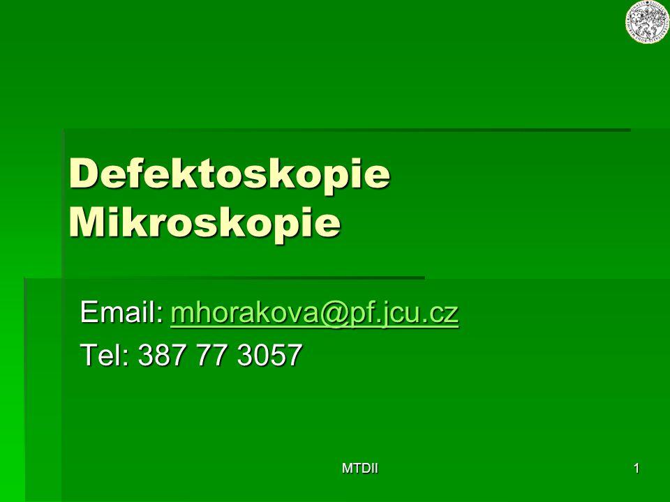 MTDII1 Defektoskopie Mikroskopie Email: mhorakova@pf.jcu.cz mhorakova@pf.jcu.cz Tel: 387 77 3057