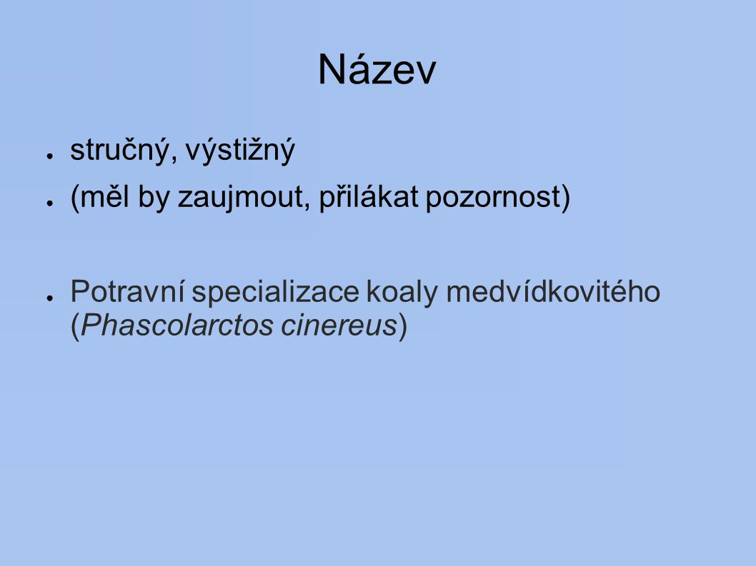 Název ● stručný, výstižný ● (měl by zaujmout, přilákat pozornost) ● Potravní specializace koaly medvídkovitého (Phascolarctos cinereus)