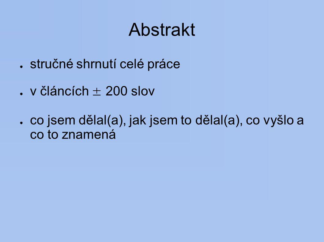 Abstrakt ● stručné shrnutí celé práce ● v článcích ± 200 slov ● co jsem dělal(a), jak jsem to dělal(a), co vyšlo a co to znamená