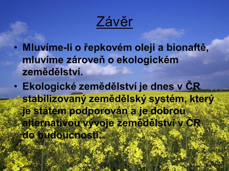 Závěr Mluvíme-li o řepkovém oleji a bionaftě, mluvíme zároveň o ekologickém zemědělství. Ekologické zemědělství je dnes v ČR stabilizovaný zemědělský