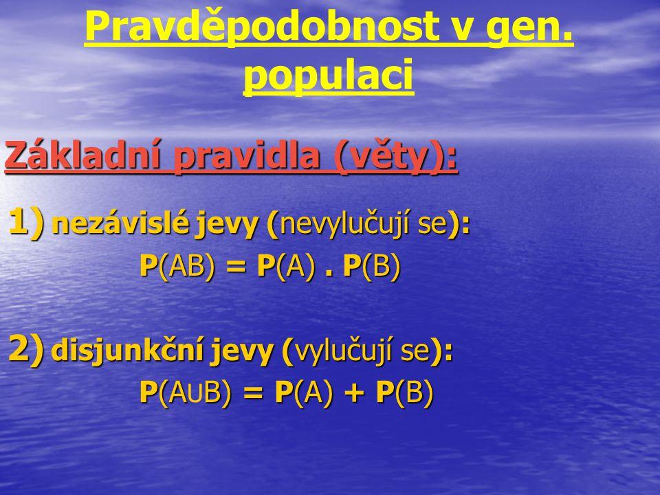Pravděpodobnost v gen. populaci 1) nezávislé jevy (nevylučují se): P(AB) = P(A). P(B) 2) disjunkční jevy (vylučují se): P(AB) = P(A) + P(B) P(A U B) =