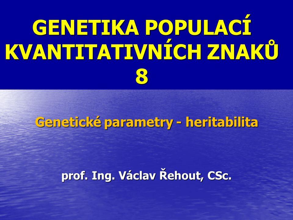GENETIKA POPULACÍ KVANTITATIVNÍCH ZNAKŮ 8 Genetické parametry - heritabilita prof. Ing. Václav Řehout, CSc.