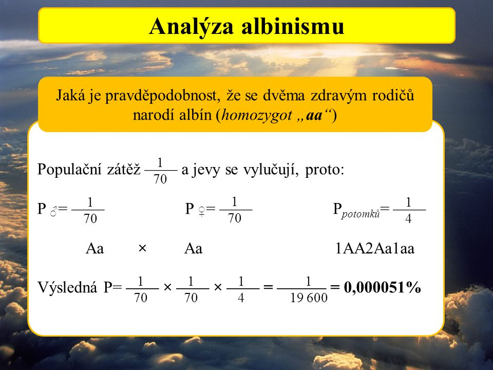 """Analýza albinismu Populační zátěž —— a jevy se vylučují, proto: P ♂ = ——P ♀ = ——P potomků = —— Aa × Aa 1AA2Aa1aa Výsledná P= —— × —— × —— = ——— = 0,000051% Jaká je pravděpodobnost, že se dvěma zdravým rodičů narodí albín (homozygot """"aa ) 1 70 1 70 1 70 1414 1 70 1 70 1414 1 19 600"""