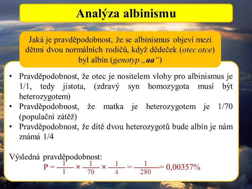 """Analýza albinismu Pravděpodobnost, že otec je nositelem vlohy pro albinismus je 1/1, tedy jistota, (zdravý syn homozygota musí být heterozygotem) Pravděpodobnost, že matka je heterozygotem je 1/70 (populační zátěž) Pravděpodobnost, že dítě dvou heterozygotů bude albín je nám známá 1/4 Výsledná pravděpodobnost: P = —— × —— × —— = ———= 0,00357% Jaká je pravděpodobnost, že se albinismus objeví mezi dětmi dvou normálních rodičů, když dědeček (otec otce) byl albín (genotyp """"aa ) 1 70 1414 1111 1 280"""