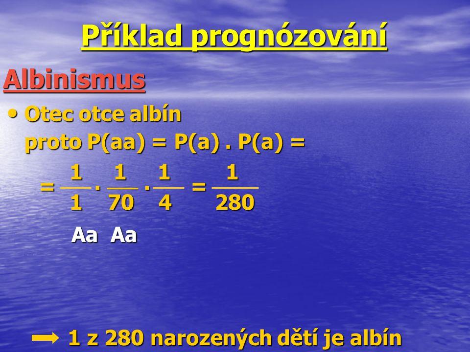 Příklad prognózování Otec otce albín Otec otce albín proto P(aa) = P(a). P(a) = Albinismus 1 1 1 1 1 1 1 1 1 70 4 280 1 70 4 280 = =.. 1 z 280 narozen