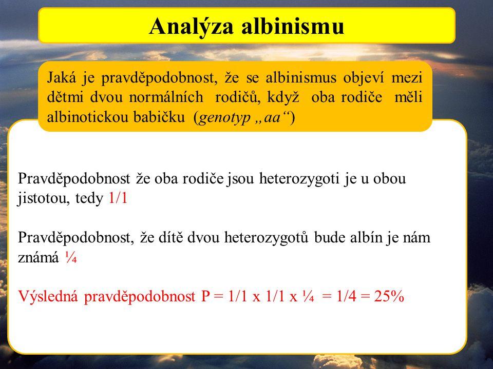 """Analýza albinismu Pravděpodobnost že oba rodiče jsou heterozygoti je u obou jistotou, tedy 1/1 Pravděpodobnost, že dítě dvou heterozygotů bude albín je nám známá ¼ Výsledná pravděpodobnost P = 1/1 x 1/1 x ¼ = 1/4 = 25% Jaká je pravděpodobnost, že se albinismus objeví mezi dětmi dvou normálních rodičů, když oba rodiče měli albinotickou babičku (genotyp """"aa )"""
