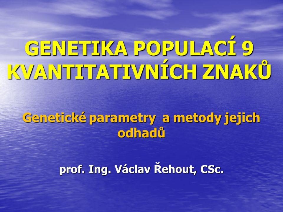 GENETIKA POPULACÍ 9 KVANTITATIVNÍCH ZNAKŮ Genetické parametry a metody jejich odhadů prof. Ing. Václav Řehout, CSc.
