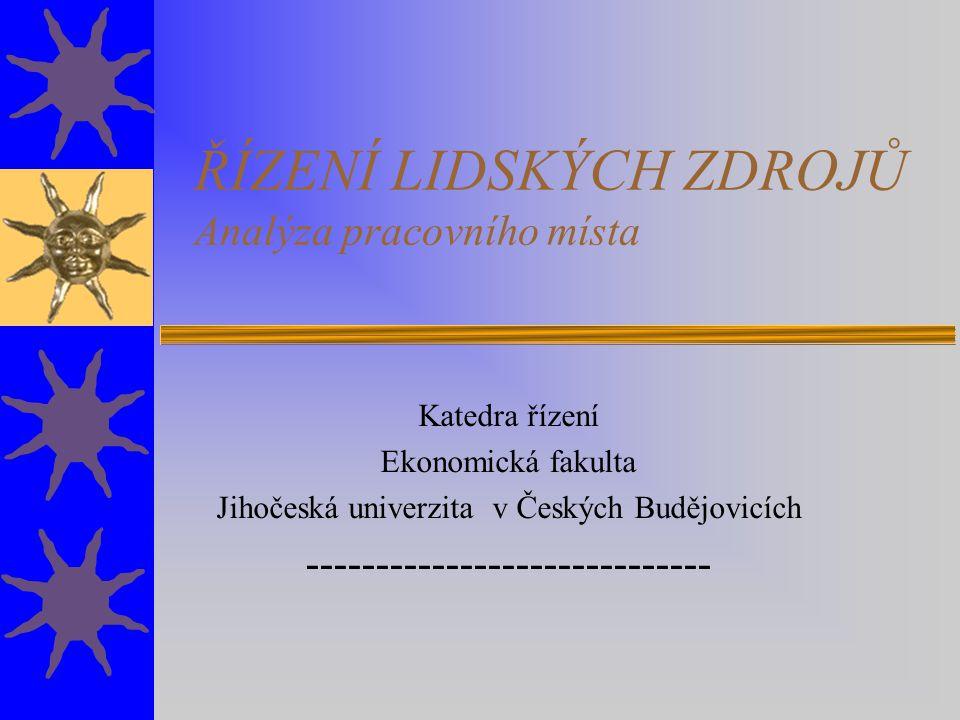 ŘÍZENÍ LIDSKÝCH ZDROJŮ Analýza pracovního místa Katedra řízení Ekonomická fakulta Jihočeská univerzita v Českých Budějovicích ------------------------