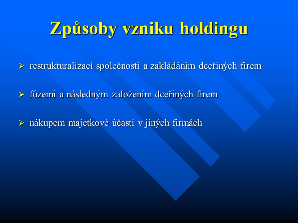 Způsoby vzniku holdingu  restrukturalizací společnosti a zakládáním dceřiných firem  fúzemi a následným založením dceřiných firem  nákupem majetkové účasti v jiných firmách