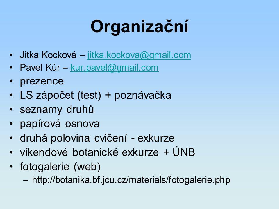 Organizační Jitka Kocková – jitka.kockova@gmail.comjitka.kockova@gmail.com Pavel Kúr – kur.pavel@gmail.comkur.pavel@gmail.com prezence LS zápočet (test) + poznávačka seznamy druhů papírová osnova druhá polovina cvičení - exkurze víkendové botanické exkurze + ÚNB fotogalerie (web) –http://botanika.bf.jcu.cz/materials/fotogalerie.php