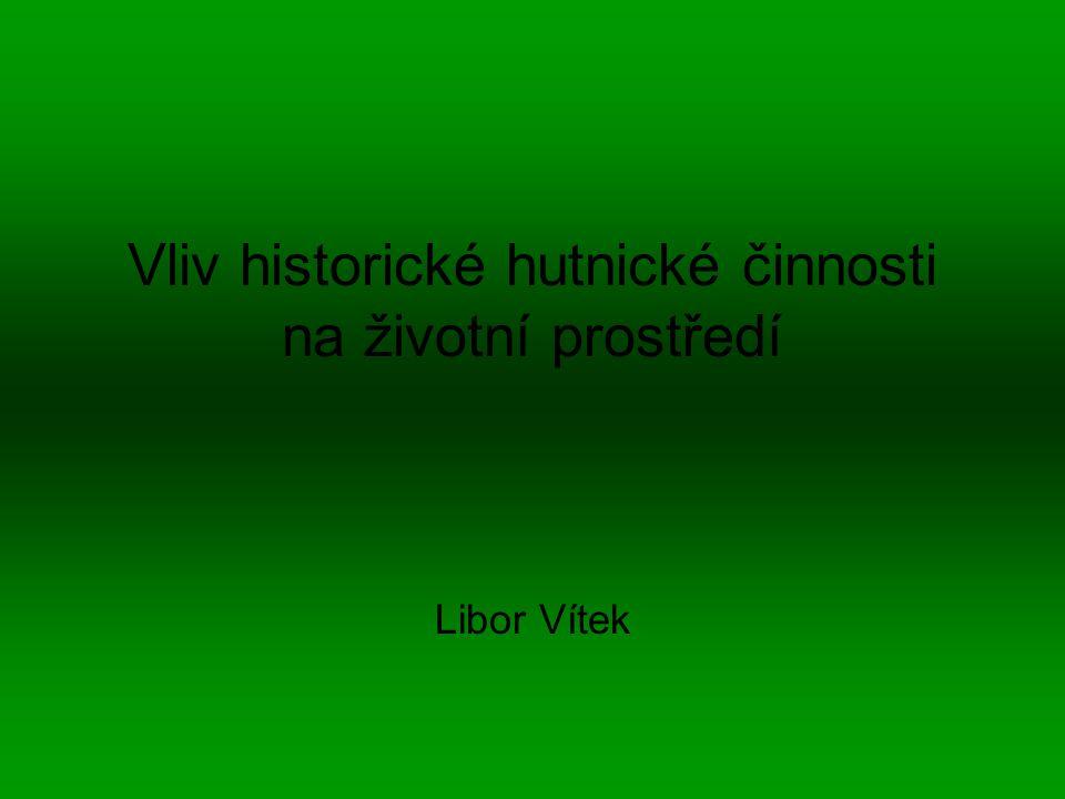 Vliv historické hutnické činnosti na životní prostředí Libor Vítek