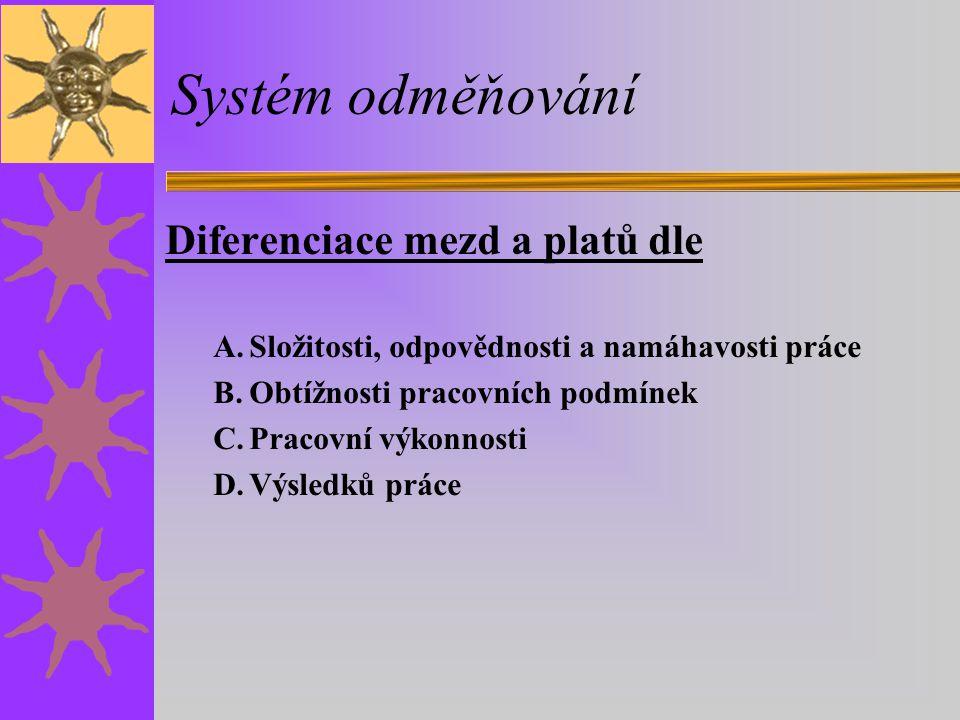 Systém odměňování Diferenciace mezd a platů dle A.Složitosti, odpovědnosti a namáhavosti práce B.Obtížnosti pracovních podmínek C.Pracovní výkonnosti D.Výsledků práce