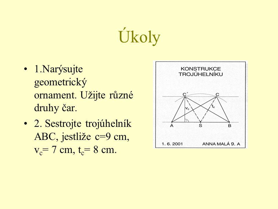Úkoly 1.Narýsujte geometrický ornament. Užijte různé druhy čar. 2. Sestrojte trojúhelník ABC, jestliže c=9 cm, v c = 7 cm, t c = 8 cm.