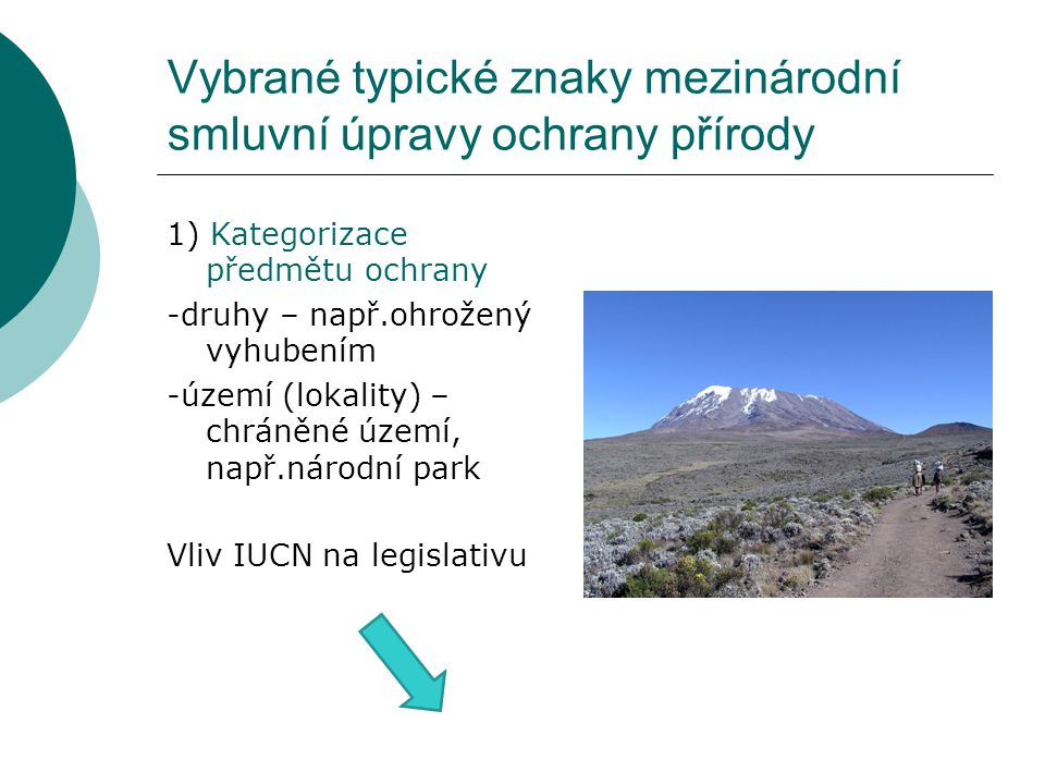 Vybrané typické znaky mezinárodní smluvní úpravy ochrany přírody 1) Kategorizace předmětu ochrany -druhy – např.ohrožený vyhubením -území (lokality) – chráněné území, např.národní park Vliv IUCN na legislativu