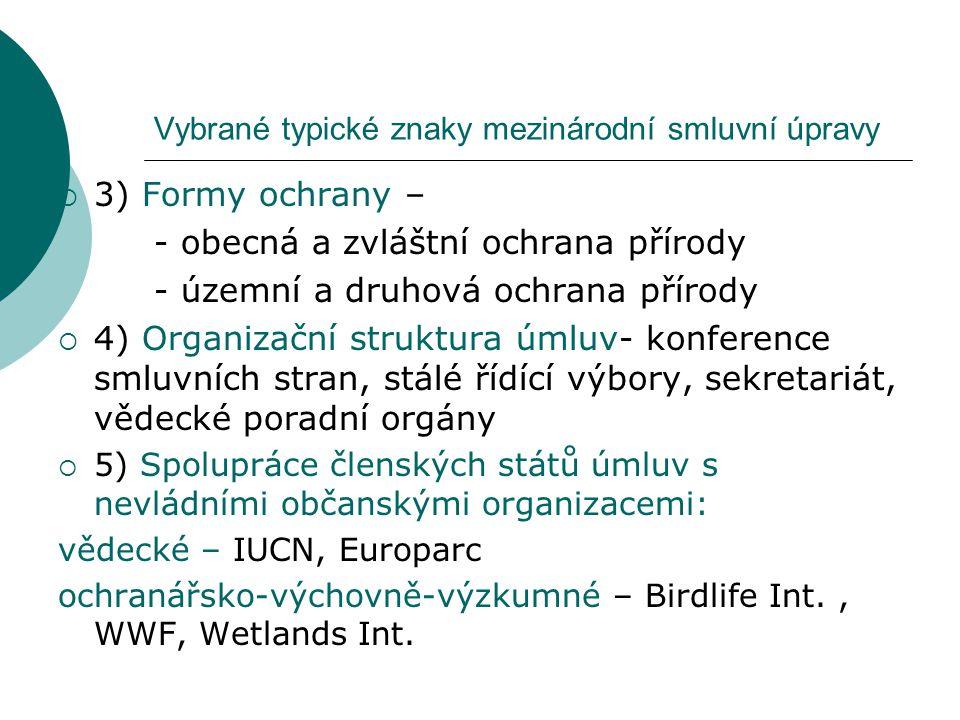 Vybrané typické znaky mezinárodní smluvní úpravy  3) Formy ochrany – - obecná a zvláštní ochrana přírody - územní a druhová ochrana přírody  4) Organizační struktura úmluv- konference smluvních stran, stálé řídící výbory, sekretariát, vědecké poradní orgány  5) Spolupráce členských států úmluv s nevládními občanskými organizacemi: vědecké – IUCN, Europarc ochranářsko-výchovně-výzkumné – Birdlife Int., WWF, Wetlands Int.