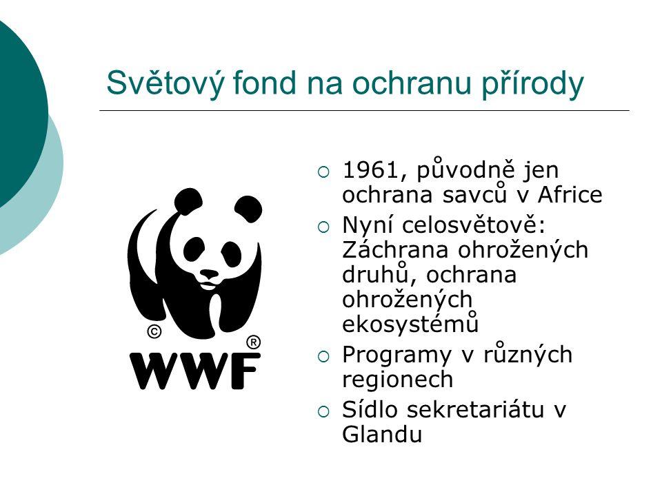 Světový fond na ochranu přírody  1961, původně jen ochrana savců v Africe  Nyní celosvětově: Záchrana ohrožených druhů, ochrana ohrožených ekosystémů  Programy v různých regionech  Sídlo sekretariátu v Glandu