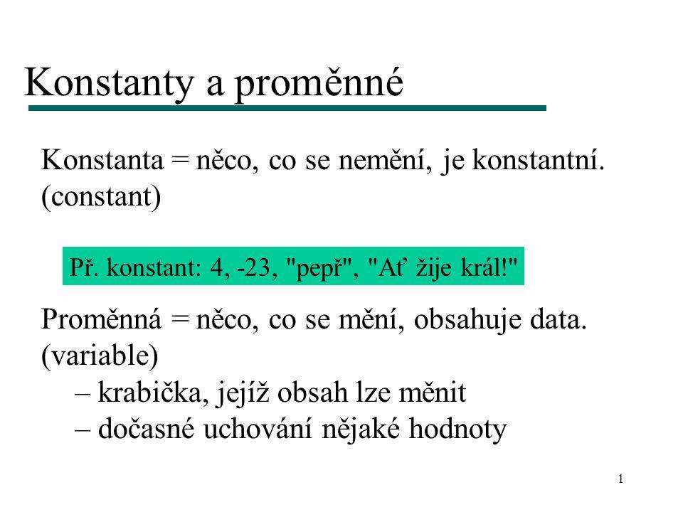 1 Konstanty a proměnné Konstanta = něco, co se nemění, je konstantní. (constant) Př. konstant: 4, -23,