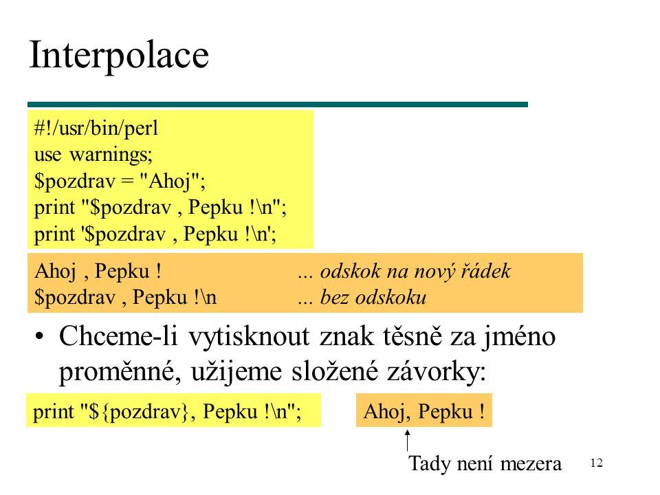 12 Interpolace Chceme-li vytisknout znak těsně za jméno proměnné, užijeme složené závorky: #!/usr/bin/perl use warnings; $pozdrav = Ahoj ; print $pozdrav, Pepku !\n ; print $pozdrav, Pepku !\n ; Ahoj, Pepku !...