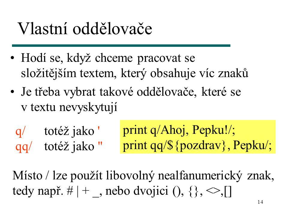 14 Vlastní oddělovače Hodí se, když chceme pracovat se složitějším textem, který obsahuje víc znaků Je třeba vybrat takové oddělovače, které se v textu nevyskytují q/totéž jako qq/totéž jako print q/Ahoj, Pepku!/; print qq/${pozdrav}, Pepku/; Místo / lze použít libovolný nealfanumerický znak, tedy např.