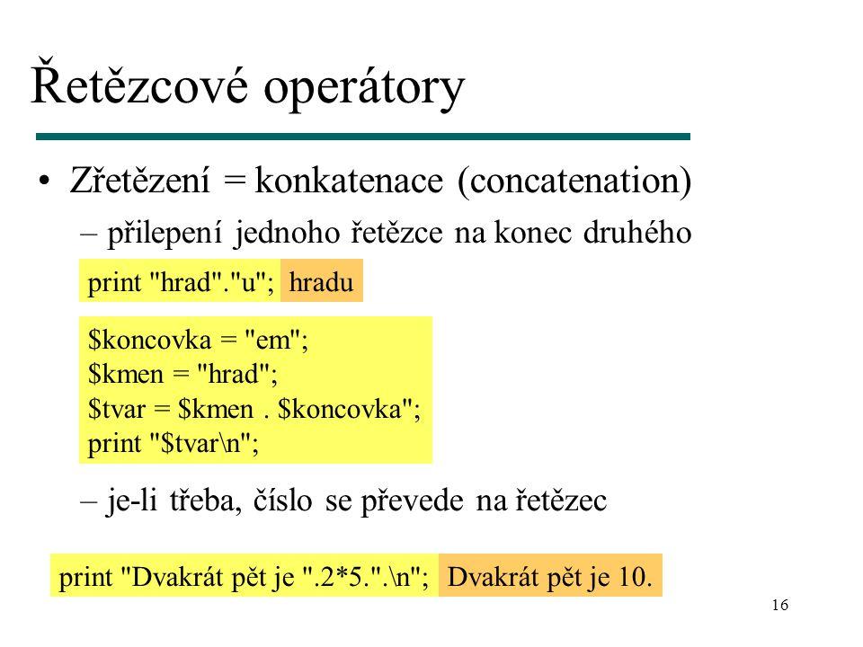 16 Řetězcové operátory Zřetězení = konkatenace (concatenation) –přilepení jednoho řetězce na konec druhého –je-li třeba, číslo se převede na řetězec p