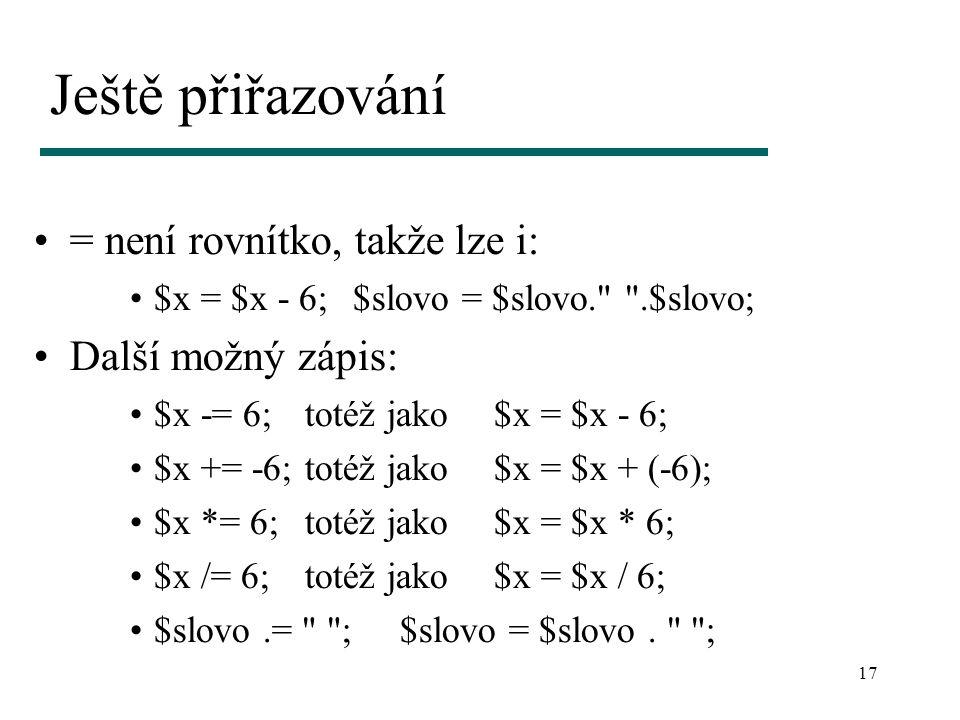 17 Ještě přiřazování = není rovnítko, takže lze i: $x = $x - 6;$slovo = $slovo. .$slovo; Další možný zápis: $x -= 6;totéž jako $x = $x - 6; $x += -6;totéž jako $x = $x + (-6); $x *= 6;totéž jako $x = $x * 6; $x /= 6;totéž jako $x = $x / 6; $slovo.= ;$slovo = $slovo.