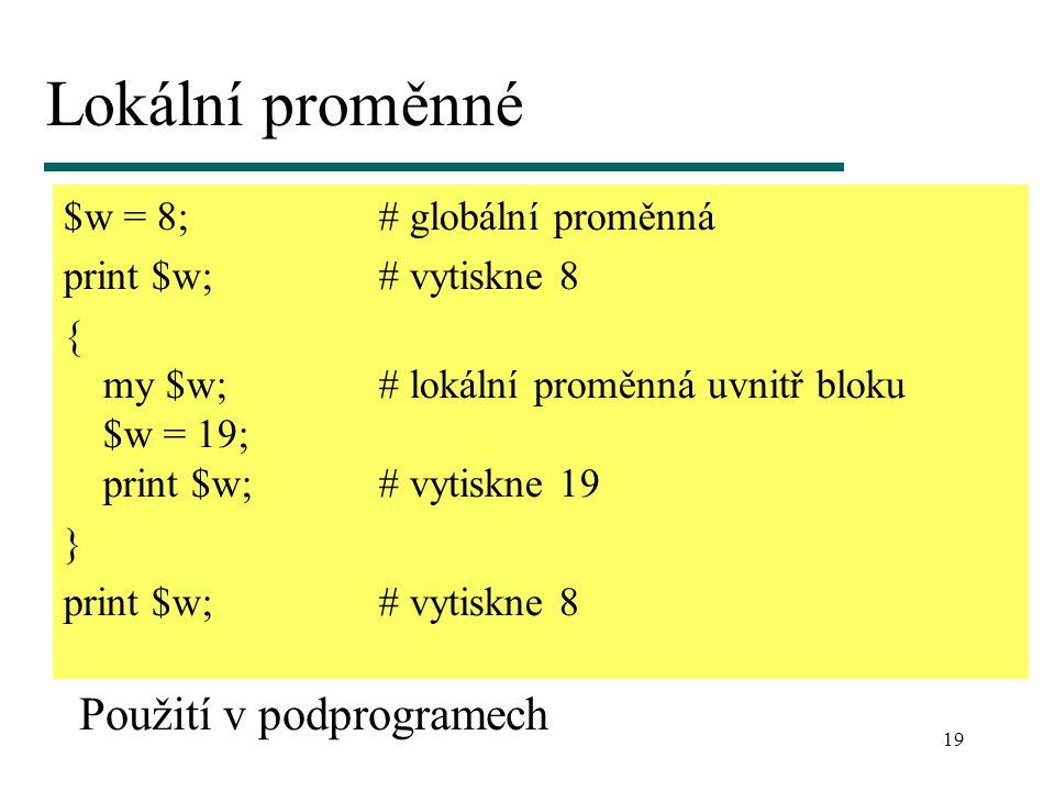 19 Lokální proměnné $w = 8;# globální proměnná print $w;# vytiskne 8 { my $w;# lokální proměnná uvnitř bloku $w = 19; print $w;# vytiskne 19 } print $