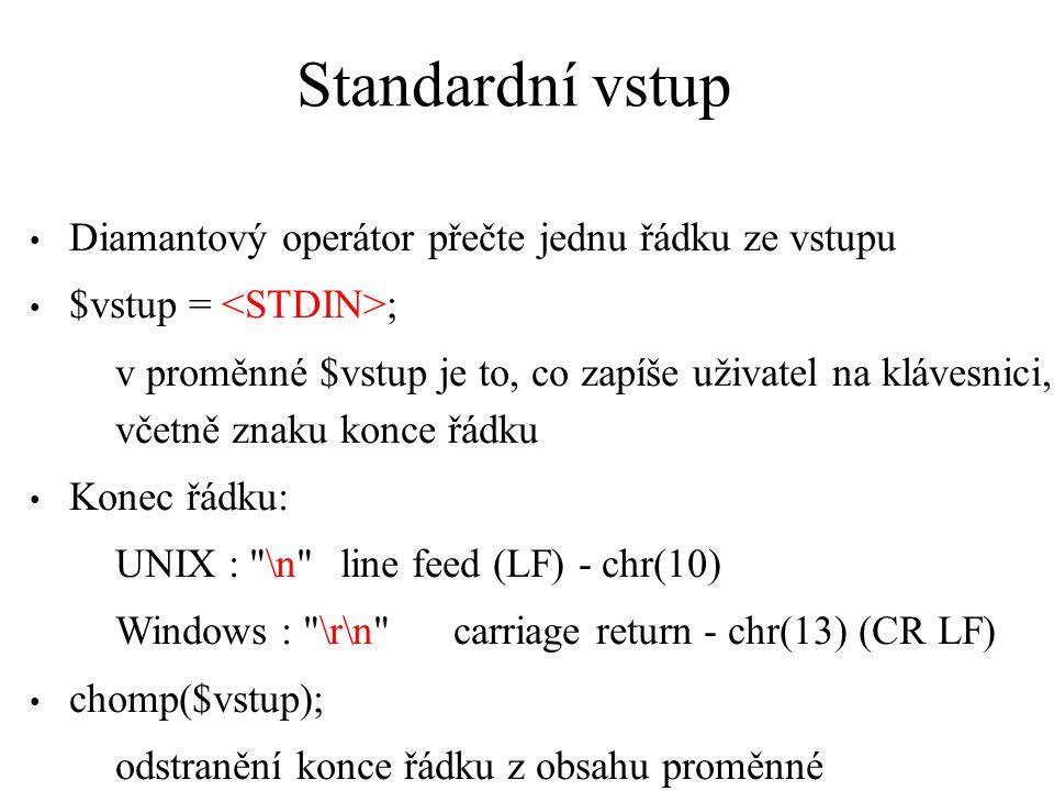 Standardní vstup Diamantový operátor přečte jednu řádku ze vstupu $vstup = ; v proměnné $vstup je to, co zapíše uživatel na klávesnici, včetně znaku konce řádku Konec řádku: UNIX : \n line feed (LF) - chr(10) Windows : \r\n carriage return - chr(13) (CR LF) chomp($vstup); odstranění konce řádku z obsahu proměnné
